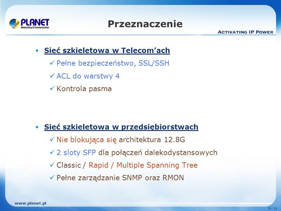 www.planet.pl 19 / 24 Sieć szkieletowa w Telecomach Pełne bezpieczeństwo, SSL/SSH ACL do warstwy 4 Kontrola pasma Sieć szkieletowa w przedsiębiorstwach Nie blokująca się architektura 12.8G 2 sloty SFP dla połączeń dalekodystansowych Classic / Rapid / Multiple Spanning Tree Pełne zarządzanie SNMP oraz RMON Przeznaczenie