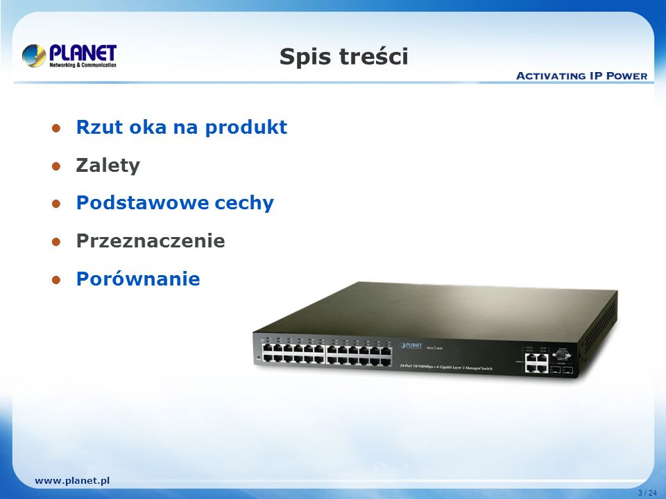 www.planet.pl 24 / 24 Porównanie Sprzętkowe stakowanie1.Standalone Policy-Base DiffServPort-Base DSCPPolicy-Base DSCPPolicy-Base DiffServ Funkcje L4 802.1X,IP/MAC ACL,Port Security802.1X,IP/MAC ACL Port-Security,802.1X,IP/MAC ACL Bezpieczeństwo DVMRP, PIM-DM,PIM- SM,IGMP,CGMP DVMRP, PIM-DM,IGMP PIM-SM,DVMRP,IGMPIGMP, DVMRP, PIM-DM, PIM-SM Multicast Routing RIP v1/2, OSPF, HSRP,EIGRPRIP v1/2, OSPF, RIP v1/v2,OSPF,VRRP,ESRP VLAN routing, Port-based routing ·RIP v1, v2,OSPF,BGP IP Routing 24-Port 10/100Base TP 4– Gigabit SFP 24-Port 10/100Base TP 2-Optional Gigabit Slot 24-Port 10/100/Base TP 2– Gigabit SFP 24-Port 10/100Base TP 4-Port 1000Base TP/ 2 SFP Porty Layer 3 / SNMP /StakowalnyLayer 2 / Full SNMPLayer3 / Full SNMP /StakowalnyLayer3 / Full SNMP Wygląd Catalyst 3750-24TS-S6724L3Summit 200 seriesWGS3-2820Model CISCOSMCExtremePLANETProducent