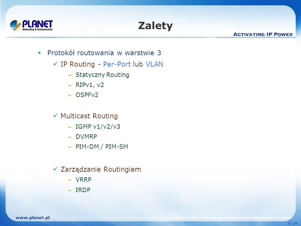 www.planet.pl 5 / 24 Zalety Protokół routowania w warstwie 3 IP Routing - Per-Port lub VLAN – Statyczny Routing – RIPv1, v2 – OSPFv2 Multicast Routing – IGMP v1/v2/v3 – DVMRP – PIM-DM / PIM-SM Zarządzanie Routingiem – VRRP – IRDP