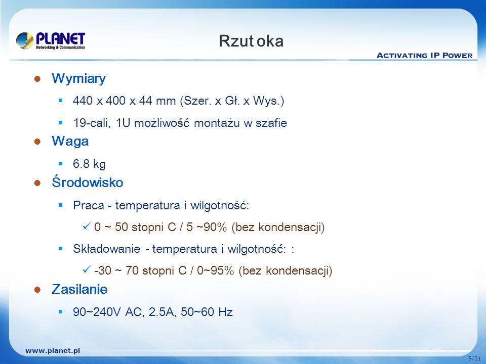 www.planet.pl 9/21 Rzut oka Wymiary 440 x 400 x 44 mm (Szer. x Gł. x Wys.) 19-cali, 1U możliwość montażu w szafie Waga 6.8 kg Środowisko Praca - tempe