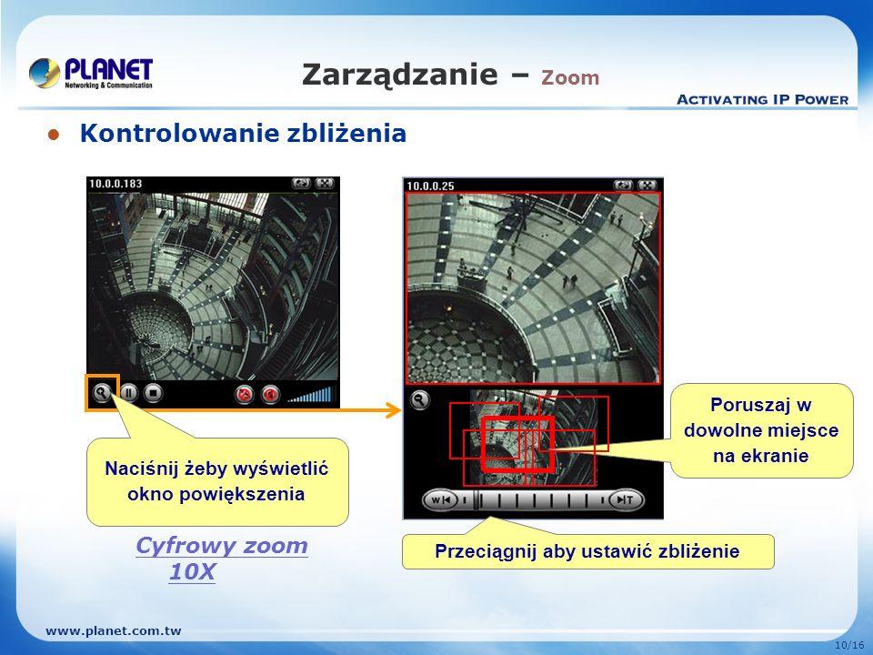 www.planet.com.tw 10/16 Zarządzanie – Zoom Kontrolowanie zbliżenia Przeciągnij aby ustawić zbliżenie Poruszaj w dowolne miejsce na ekranie Naciśnij że