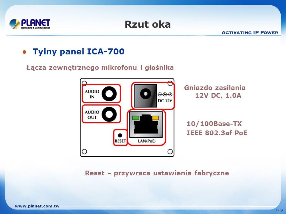 www.planet.com.tw 3/16 Rzut oka Tylny panel ICA-700 Łącza zewnętrznego mikrofonu i głośnika Gniazdo zasilania 12V DC, 1.0A 10/100Base-TX IEEE 802.3af