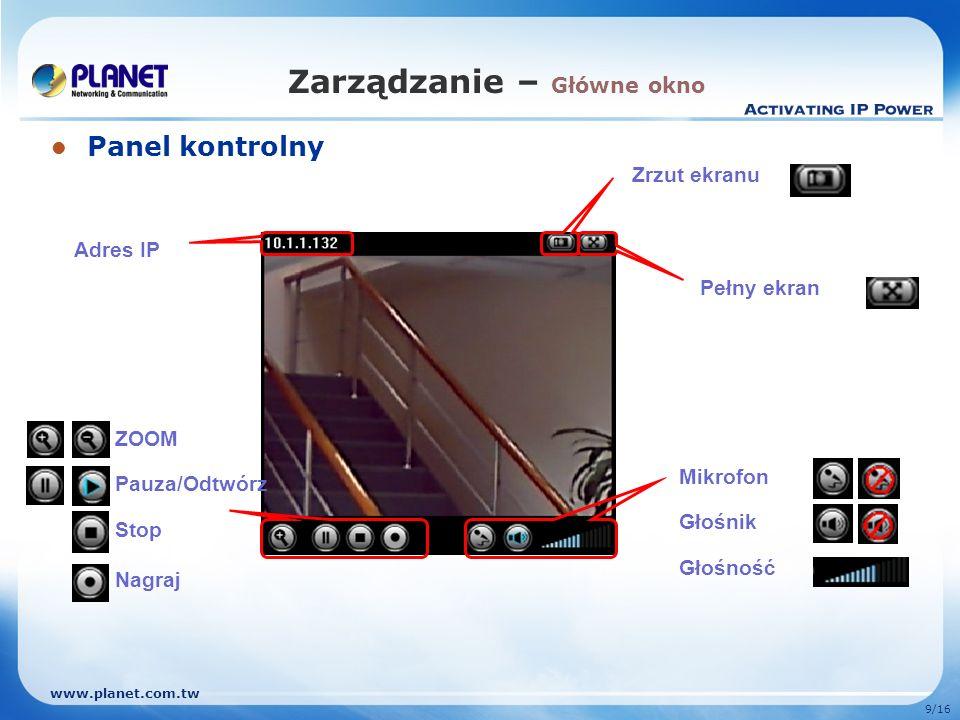 www.planet.com.tw 9/16 Zarządzanie – Główne okno Panel kontrolny Adres IP Zrzut ekranu Pełny ekran ZOOM Pauza/Odtwórz Stop Nagraj Mikrofon Głośnik Gło