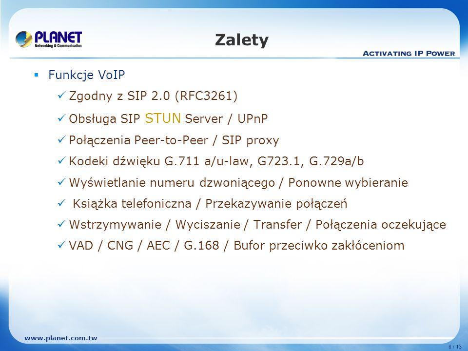 www.planet.com.tw 8 / 13 Zalety Funkcje VoIP Zgodny z SIP 2.0 (RFC3261) Obsługa SIP STUN Server / UPnP Połączenia Peer-to-Peer / SIP proxy Kodeki dźwi