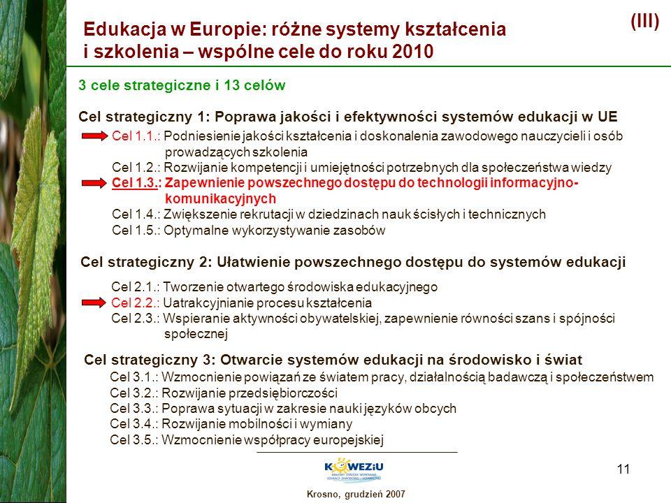 Krosno, grudzień 2007 11 Edukacja w Europie: różne systemy kształcenia i szkolenia – wspólne cele do roku 2010 (III) 3 cele strategiczne i 13 celów Ce