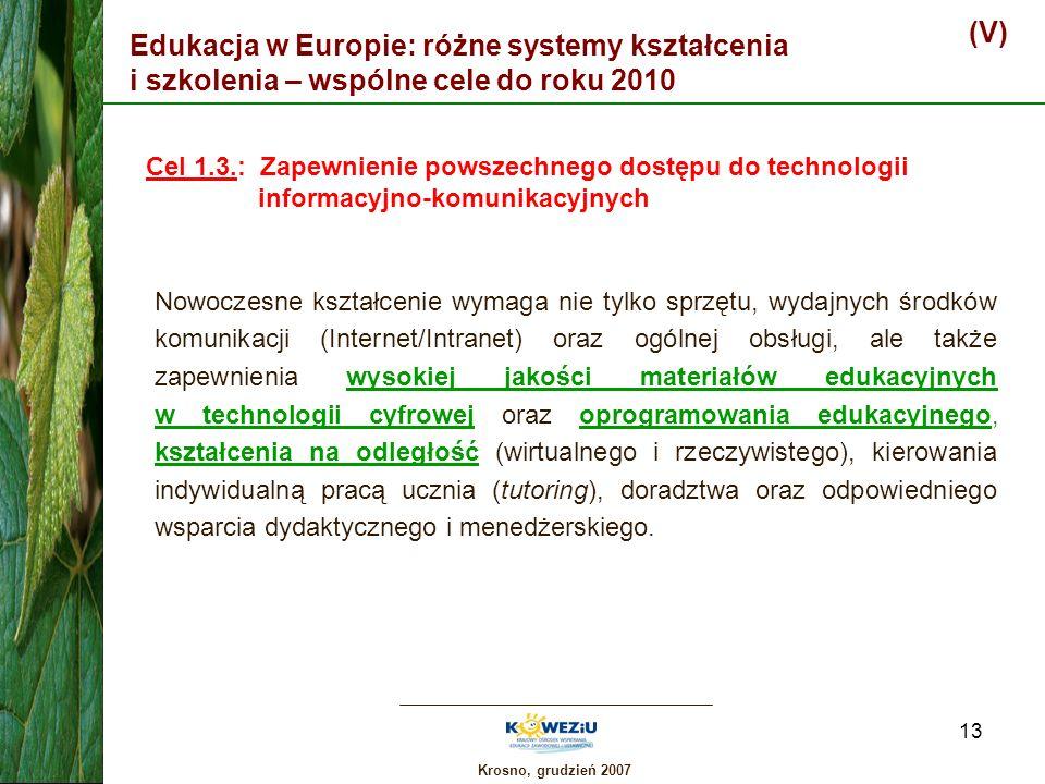 Krosno, grudzień 2007 13 Edukacja w Europie: różne systemy kształcenia i szkolenia – wspólne cele do roku 2010 (V) Cel 1.3.: Zapewnienie powszechnego