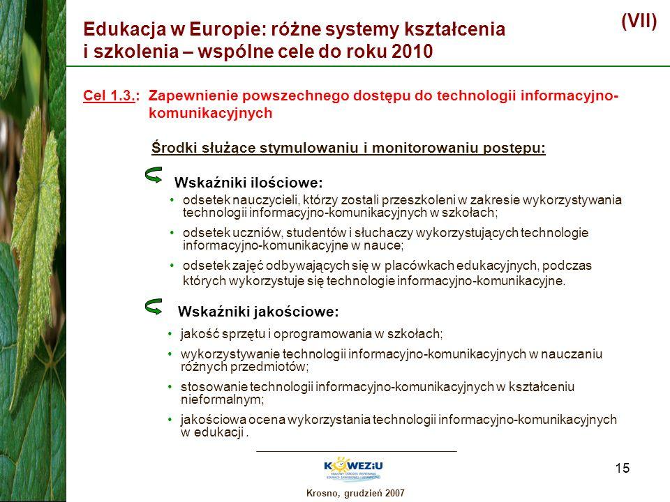 Krosno, grudzień 2007 15 Edukacja w Europie: różne systemy kształcenia i szkolenia – wspólne cele do roku 2010 (VII) Cel 1.3.: Zapewnienie powszechneg