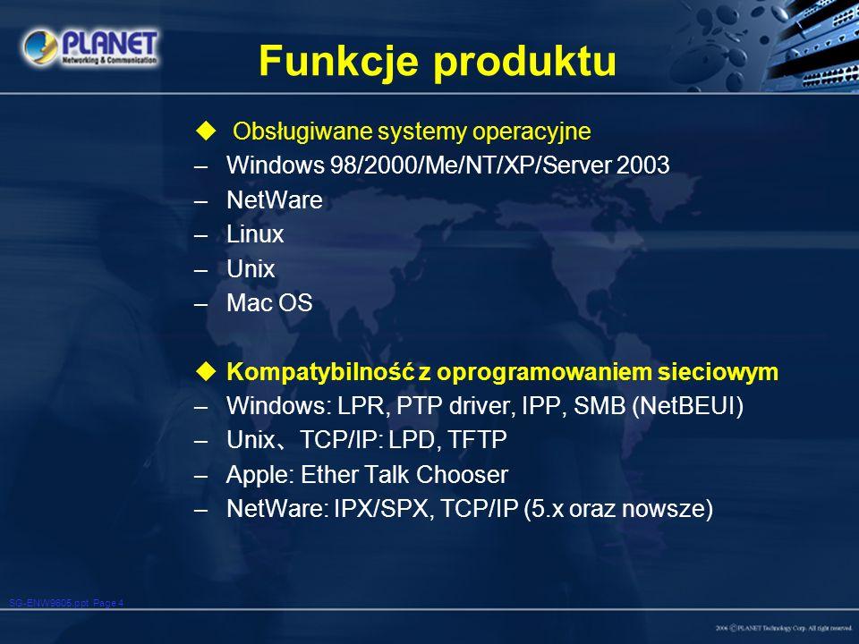 SG-ENW9605.ppt Page 4 Funkcje produktu Obsługiwane systemy operacyjne –Windows 98/2000/Me/NT/XP/Server 2003 –NetWare –Linux –Unix –Mac OS Kompatybilność z oprogramowaniem sieciowym –Windows: LPR, PTP driver, IPP, SMB (NetBEUI) –Unix TCP/IP: LPD, TFTP –Apple: Ether Talk Chooser –NetWare: IPX/SPX, TCP/IP (5.x oraz nowsze)