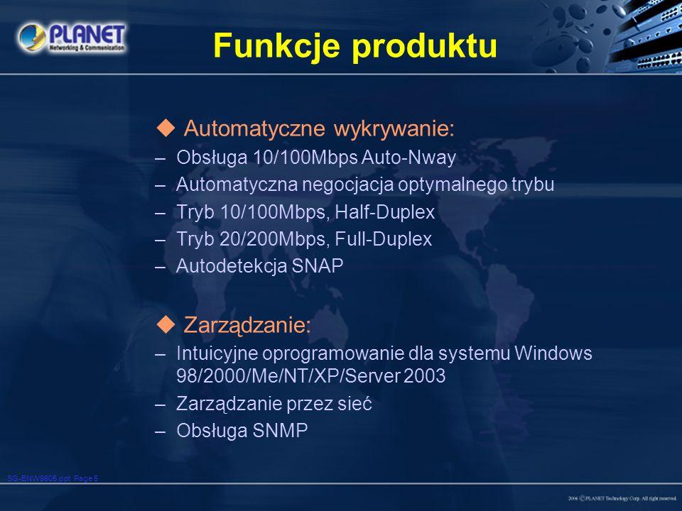 SG-ENW9605.ppt Page 5 Funkcje produktu Automatyczne wykrywanie: –Obsługa 10/100Mbps Auto-Nway –Automatyczna negocjacja optymalnego trybu –Tryb 10/100Mbps, Half-Duplex –Tryb 20/200Mbps, Full-Duplex –Autodetekcja SNAP Zarządzanie: –Intuicyjne oprogramowanie dla systemu Windows 98/2000/Me/NT/XP/Server 2003 –Zarządzanie przez sieć –Obsługa SNMP