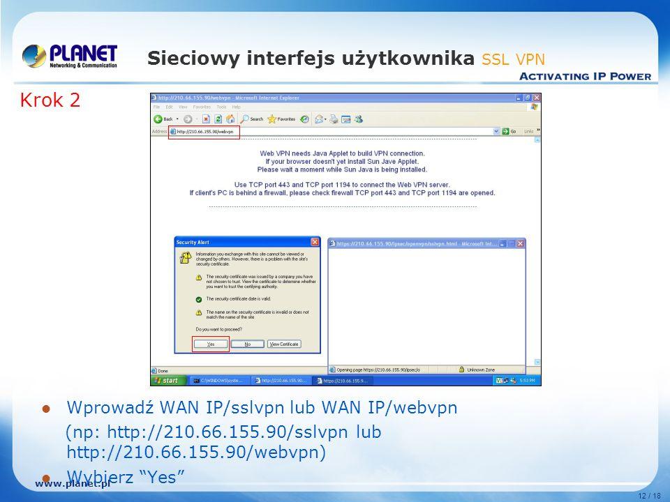 www.planet.pl 12 / 18 Sieciowy interfejs użytkownika SSL VPN Wprowadź WAN IP/sslvpn lub WAN IP/webvpn (np: http://210.66.155.90/sslvpn lub http://210.66.155.90/webvpn) Wybierz Yes Krok 2