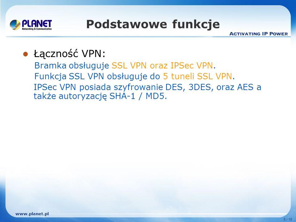 www.planet.pl 7 / 18 Podstawowe funkcje Tryby NAT oraz DMZ Tryb DMZ nie wymaga rekonfiguracji istniejącej sieci Ruch jest klasyfikowany w oparciu o adres IP, podsieć IP oraz zakres portów TCP/UDP Gwarantowane oraz maksymalne pasmo z trzema poziomami priorytetów Zarządzanie pasmem w oparciu o polisy Przydziela dzienny i tygodniowy dostęp zgodnie z indywidualnym harmonogramem Profesjonalne narzędzia monitorujące w tym logi, raporty statystyki i status Statystyki ruchu MRTG łatwe do śledzenia i analizowania