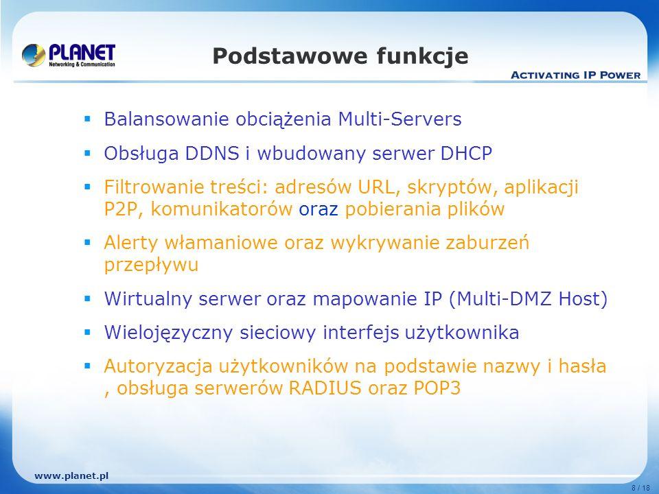 www.planet.pl 8 / 18 Podstawowe funkcje Balansowanie obciążenia Multi-Servers Obsługa DDNS i wbudowany serwer DHCP Filtrowanie treści: adresów URL, skryptów, aplikacji P2P, komunikatorów oraz pobierania plików Alerty włamaniowe oraz wykrywanie zaburzeń przepływu Wirtualny serwer oraz mapowanie IP (Multi-DMZ Host) Wielojęzyczny sieciowy interfejs użytkownika Autoryzacja użytkowników na podstawie nazwy i hasła, obsługa serwerów RADIUS oraz POP3