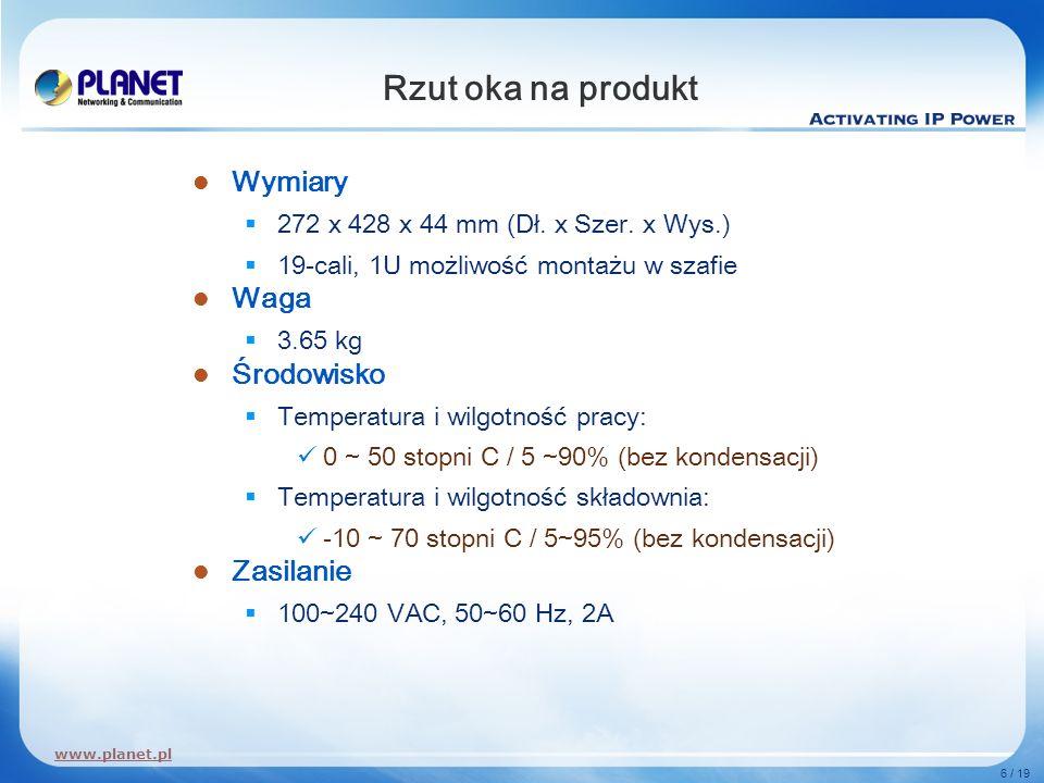 www.planet.pl 6 / 19 Rzut oka na produkt Wymiary 272 x 428 x 44 mm (Dł. x Szer. x Wys.) 19-cali, 1U możliwość montażu w szafie Waga 3.65 kg Środowisko