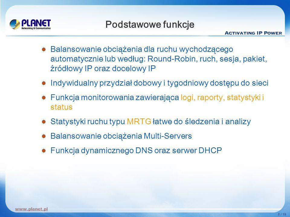 www.planet.pl 8 / 19 Podstawowe funkcje Balansowanie obciążenia dla ruchu wychodzącego automatycznie lub według: Round-Robin, ruch, sesja, pakiet, źró