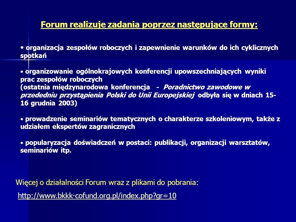 Forum realizuje zadania poprzez następujące formy: organizacja zespołów roboczych i zapewnienie warunków do ich cyklicznych spotkań organizowanie ogólnokrajowych konferencji upowszechniających wyniki prac zespołów roboczych (ostatnia międzynarodowa konferencja - Poradnictwo zawodowe w przededniu przystąpienia Polski do Unii Europejskiej odbyła się w dniach 15- 16 grudnia 2003) prowadzenie seminariów tematycznych o charakterze szkoleniowym, także z udziałem ekspertów zagranicznych popularyzacja doświadczeń w postaci: publikacji, organizacji warsztatów, seminariów itp.