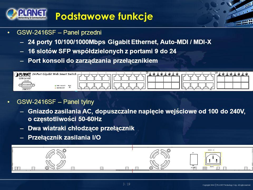 3 / 19 Podstawowe funkcje GSW-2416SF – Panel przedni –24 porty 10/100/1000Mbps Gigabit Ethernet, Auto-MDI / MDI-X –16 slotów SFP współdzielonych z portami 9 do 24 –Port konsoli do zarządzania przełącznikiem GSW-2416SF – Panel tylny –Gniazdo zasilania AC, dopuszczalne napięcie wejściowe od 100 do 240V, o częstotliwości 50-60Hz –Dwa wiatraki chłodzące przełącznik –Przełącznik zasilania I/O 100~240V AC 50/60Hz ON OFF POWER