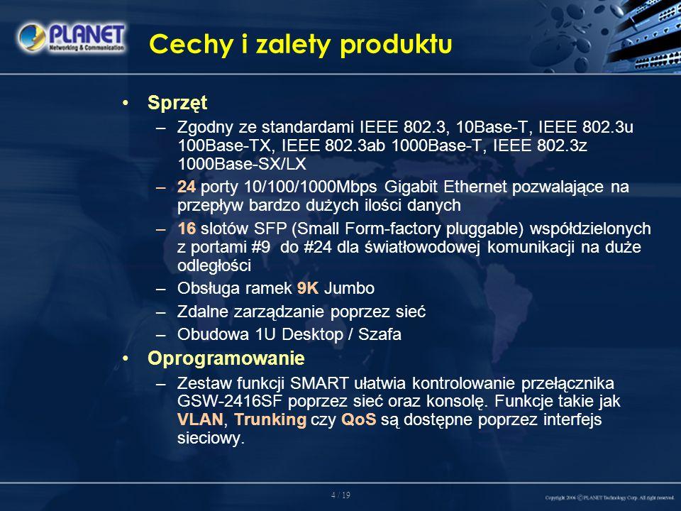 4 / 19 Cechy i zalety produktu Sprzęt –Zgodny ze standardami IEEE 802.3, 10Base-T, IEEE 802.3u 100Base-TX, IEEE 802.3ab 1000Base-T, IEEE 802.3z 1000Base-SX/LX –24 porty 10/100/1000Mbps Gigabit Ethernet pozwalające na przepływ bardzo dużych ilości danych –16 slotów SFP (Small Form-factory pluggable) współdzielonych z portami #9 do #24 dla światłowodowej komunikacji na duże odległości –Obsługa ramek 9K Jumbo –Zdalne zarządzanie poprzez sieć –Obudowa 1U Desktop / Szafa Oprogramowanie –Zestaw funkcji SMART ułatwia kontrolowanie przełącznika GSW-2416SF poprzez sieć oraz konsolę.