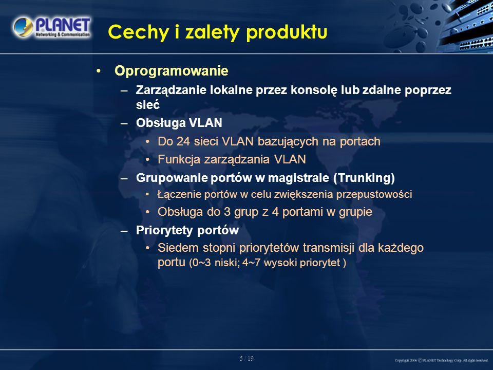 5 / 19 Cechy i zalety produktu Oprogramowanie –Zarządzanie lokalne przez konsolę lub zdalne poprzez sieć –Obsługa VLAN Do 24 sieci VLAN bazujących na portach Funkcja zarządzania VLAN –Grupowanie portów w magistrale (Trunking) Łączenie portów w celu zwiększenia przepustowości Obsługa do 3 grup z 4 portami w grupie –Priorytety portów Siedem stopni priorytetów transmisji dla każdego portu (0~3 niski; 4~7 wysoki priorytet )