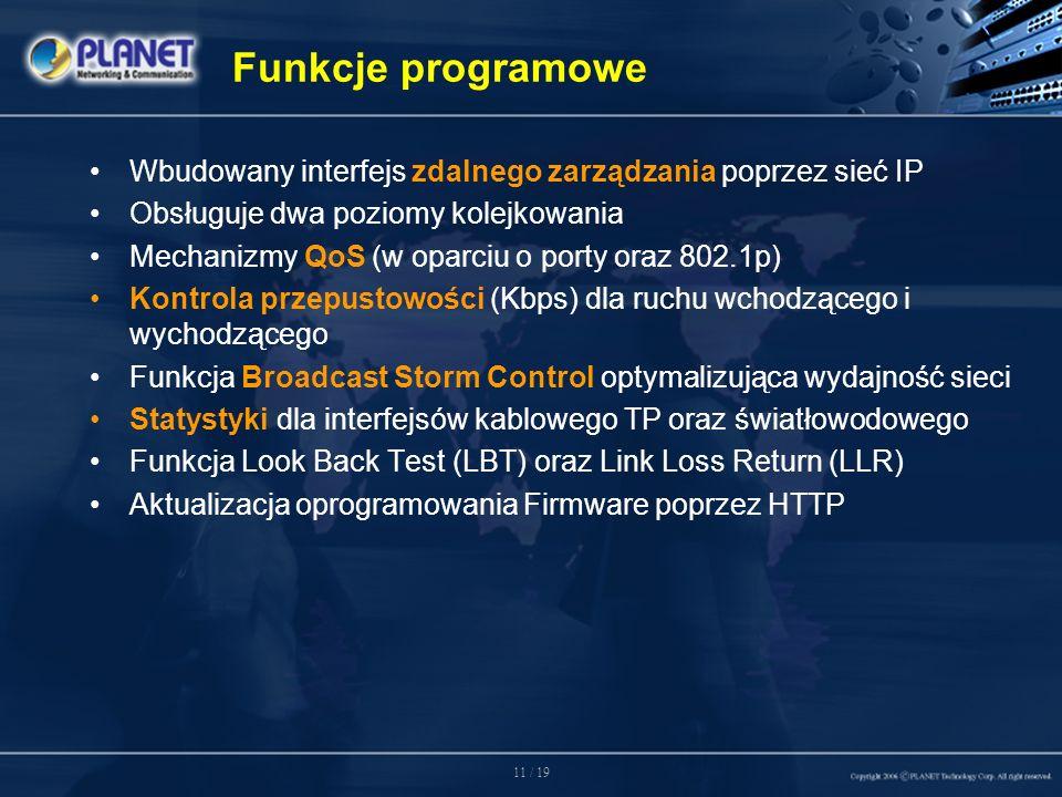11 / 19 Funkcje programowe Wbudowany interfejs zdalnego zarządzania poprzez sieć IP Obsługuje dwa poziomy kolejkowania Mechanizmy QoS (w oparciu o porty oraz 802.1p) Kontrola przepustowości (Kbps) dla ruchu wchodzącego i wychodzącego Funkcja Broadcast Storm Control optymalizująca wydajność sieci Statystyki dla interfejsów kablowego TP oraz światłowodowego Funkcja Look Back Test (LBT) oraz Link Loss Return (LLR) Aktualizacja oprogramowania Firmware poprzez HTTP