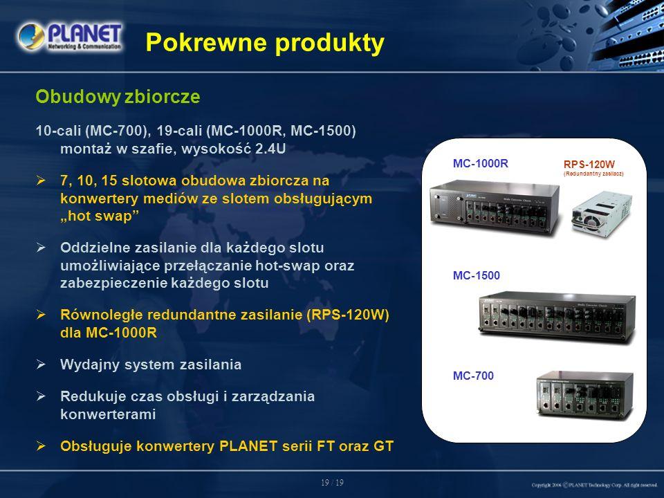 19 / 19 Obudowy zbiorcze 10-cali (MC-700), 19-cali (MC-1000R, MC-1500) montaż w szafie, wysokość 2.4U 7, 10, 15 slotowa obudowa zbiorcza na konwertery mediów ze slotem obsługującymhot swap Oddzielne zasilanie dla każdego slotu umożliwiające przełączanie hot-swap oraz zabezpieczenie każdego slotu Równoległe redundantne zasilanie (RPS-120W) dla MC-1000R Wydajny system zasilania Redukuje czas obsługi i zarządzania konwerterami Obsługuje konwertery PLANET serii FT oraz GT MC-1500 MC-700 RPS-120W (Redundantny zasilacz) MC-1000R Pokrewne produkty