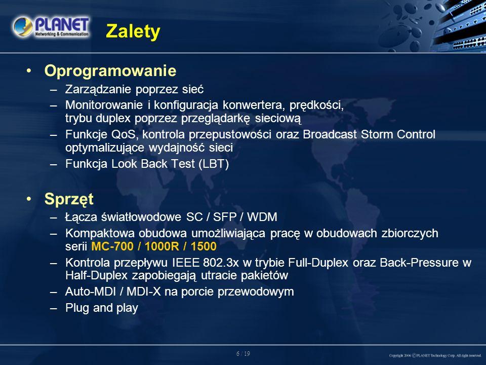 6 / 19 Zalety Oprogramowanie –Zarządzanie poprzez sieć –Monitorowanie i konfiguracja konwertera, prędkości, trybu duplex poprzez przeglądarkę sieciową –Funkcje QoS, kontrola przepustowości oraz Broadcast Storm Control optymalizujące wydajność sieci –Funkcja Look Back Test (LBT) Sprzęt –Łącza światłowodowe SC / SFP / WDM –Kompaktowa obudowa umożliwiająca pracę w obudowach zbiorczych serii MC-700 / 1000R / 1500 –Kontrola przepływu IEEE 802.3x w trybie Full-Duplex oraz Back-Pressure w Half-Duplex zapobiegają utracie pakietów –Auto-MDI / MDI-X na porcie przewodowym –Plug and play