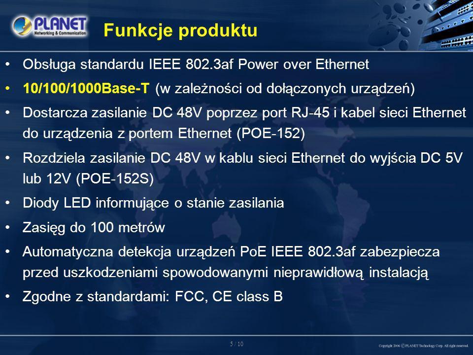 5 / 10 Funkcje produktu Obsługa standardu IEEE 802.3af Power over Ethernet 10/100/1000Base-T (w zależności od dołączonych urządzeń) Dostarcza zasilanie DC 48V poprzez port RJ-45 i kabel sieci Ethernet do urządzenia z portem Ethernet (POE-152) Rozdziela zasilanie DC 48V w kablu sieci Ethernet do wyjścia DC 5V lub 12V (POE-152S) Diody LED informujące o stanie zasilania Zasięg do 100 metrów Automatyczna detekcja urządzeń PoE IEEE 802.3af zabezpiecza przed uszkodzeniami spowodowanymi nieprawidłową instalacją Zgodne z standardami: FCC, CE class B