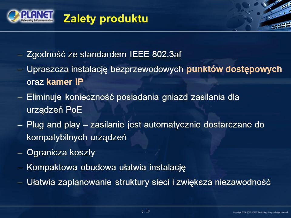 6 / 10 Zalety produktu –Zgodność ze standardem IEEE 802.3af –Upraszcza instalację bezprzewodowych punktów dostępowych oraz kamer IP –Eliminuje konieczność posiadania gniazd zasilania dla urządzeń PoE –Plug and play – zasilanie jest automatycznie dostarczane do kompatybilnych urządzeń –Ogranicza koszty –Kompaktowa obudowa ułatwia instalację –Ułatwia zaplanowanie struktury sieci i zwiększa niezawodność