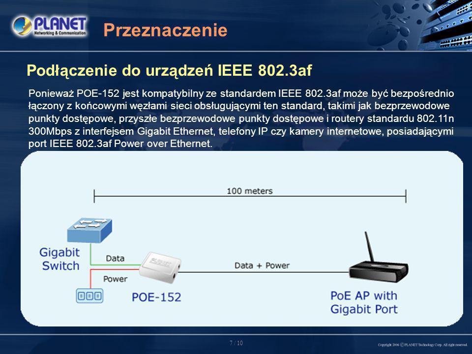 7 / 10 Przeznaczenie Podłączenie do urządzeń IEEE 802.3af Ponieważ POE-152 jest kompatybilny ze standardem IEEE 802.3af może być bezpośrednio łączony z końcowymi węzłami sieci obsługującymi ten standard, takimi jak bezprzewodowe punkty dostępowe, przyszłe bezprzewodowe punkty dostępowe i routery standardu 802.11n 300Mbps z interfejsem Gigabit Ethernet, telefony IP czy kamery internetowe, posiadającymi port IEEE 802.3af Power over Ethernet.