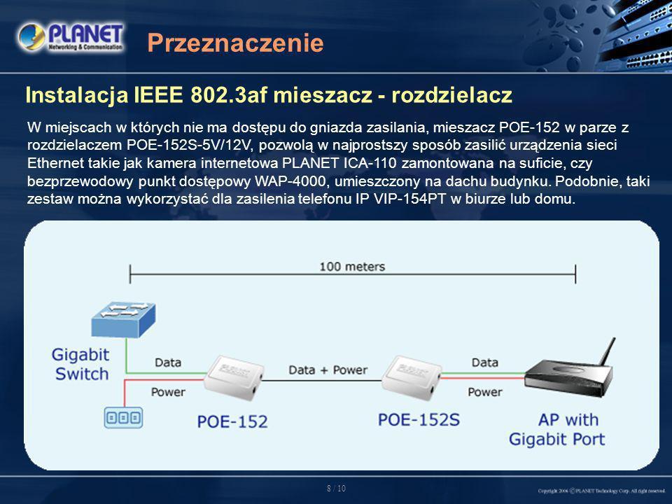 8 / 10 Przeznaczenie Instalacja IEEE 802.3af mieszacz - rozdzielacz W miejscach w których nie ma dostępu do gniazda zasilania, mieszacz POE-152 w parze z rozdzielaczem POE-152S-5V/12V, pozwolą w najprostszy sposób zasilić urządzenia sieci Ethernet takie jak kamera internetowa PLANET ICA-110 zamontowana na suficie, czy bezprzewodowy punkt dostępowy WAP-4000, umieszczony na dachu budynku.
