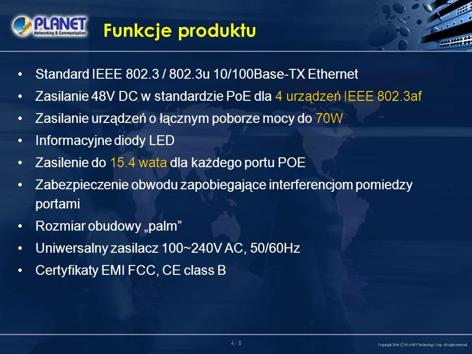 4 / 8 Funkcje produktu Standard IEEE 802.3 / 802.3u 10/100Base-TX Ethernet Zasilanie 48V DC w standardzie PoE dla 4 urządzeń IEEE 802.3af Zasilanie urządzeń o łącznym poborze mocy do 70W Informacyjne diody LED Zasilenie do 15.4 wata dla każdego portu POE Zabezpieczenie obwodu zapobiegające interferencjom pomiedzy portami Rozmiar obudowy palm Uniwersalny zasilacz 100~240V AC, 50/60Hz Certyfikaty EMI FCC, CE class B