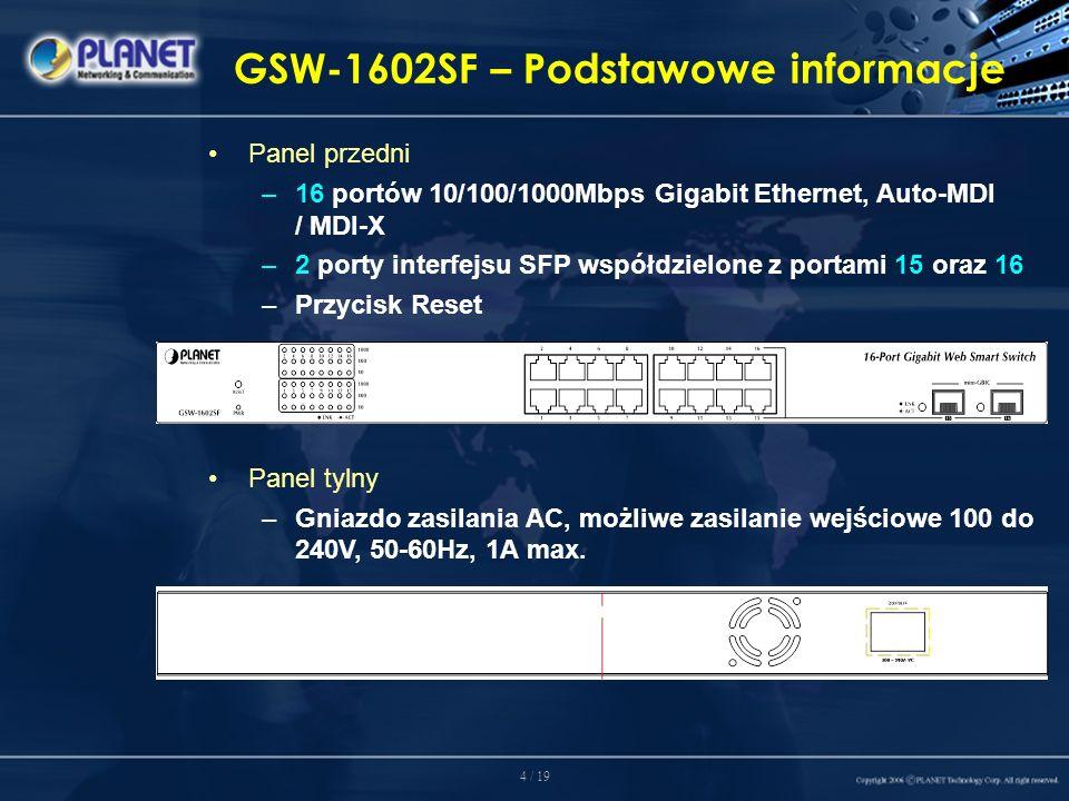 4 / 19 GSW-1602SF – Podstawowe informacje Panel przedni –16 portów 10/100/1000Mbps Gigabit Ethernet, Auto-MDI / MDI-X –2 porty interfejsu SFP współdzielone z portami 15 oraz 16 –Przycisk Reset Panel tylny –Gniazdo zasilania AC, możliwe zasilanie wejściowe 100 do 240V, 50-60Hz, 1A max.