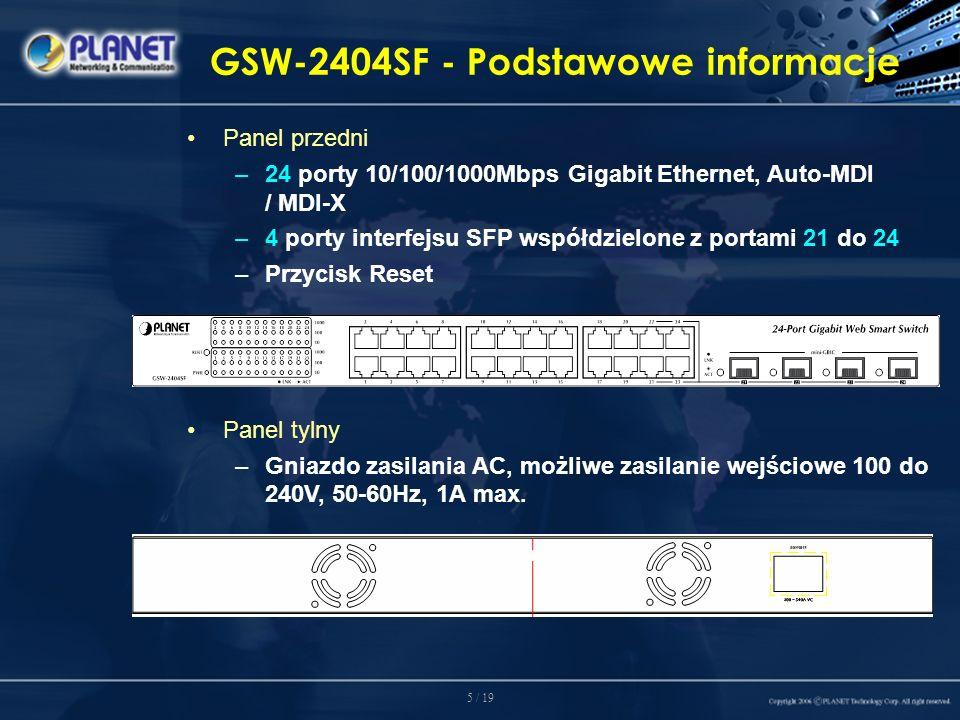 5 / 19 GSW-2404SF - Podstawowe informacje Panel przedni –24 porty 10/100/1000Mbps Gigabit Ethernet, Auto-MDI / MDI-X –4 porty interfejsu SFP współdzielone z portami 21 do 24 –Przycisk Reset Panel tylny –Gniazdo zasilania AC, możliwe zasilanie wejściowe 100 do 240V, 50-60Hz, 1A max.