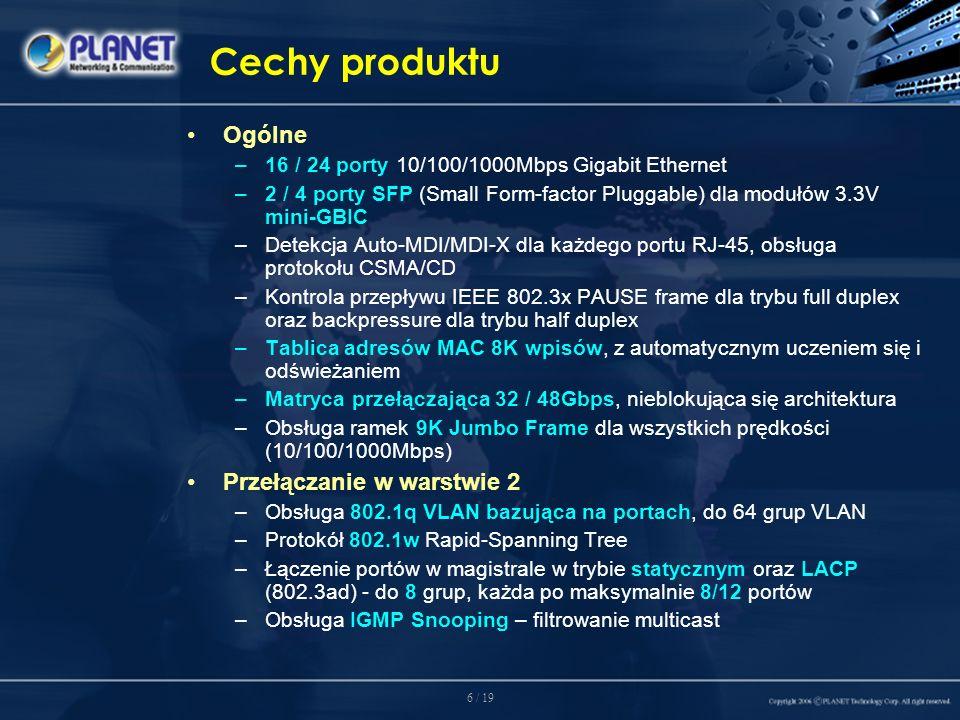 6 / 19 Cechy produktu Ogólne –16 / 24 porty 10/100/1000Mbps Gigabit Ethernet –2 / 4 porty SFP (Small Form-factor Pluggable) dla modułów 3.3V mini-GBIC –Detekcja Auto-MDI/MDI-X dla każdego portu RJ-45, obsługa protokołu CSMA/CD –Kontrola przepływu IEEE 802.3x PAUSE frame dla trybu full duplex oraz backpressure dla trybu half duplex –Tablica adresów MAC 8K wpisów, z automatycznym uczeniem się i odświeżaniem –Matryca przełączająca 32 / 48Gbps, nieblokująca się architektura –Obsługa ramek 9K Jumbo Frame dla wszystkich prędkości (10/100/1000Mbps) Przełączanie w warstwie 2 –Obsługa 802.1q VLAN bazująca na portach, do 64 grup VLAN –Protokół 802.1w Rapid-Spanning Tree –Łączenie portów w magistrale w trybie statycznym oraz LACP (802.3ad) - do 8 grup, każda po maksymalnie 8/12 portów –Obsługa IGMP Snooping – filtrowanie multicast
