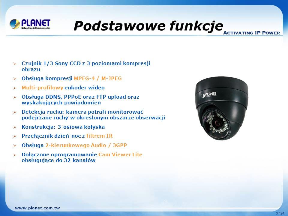 www.planet.com.tw 3 / 24 Podstawowe funkcje Czujnik 1/3 Sony CCD z 3 poziomami kompresji obrazu Obsługa kompresji MPEG-4 / M-JPEG Multi-profilowy enkoder wideo Obsługa DDNS, PPPoE oraz FTP upload oraz wyskakujących powiadomień Detekcja ruchu: kamera potrafi monitorować podejrzane ruchy w określonym obszarze obserwacji Konstrukcja: 3-osiowa kołyska Przełącznik dzień-noc z filtrem IR Obsługa 2-kierunkowego Audio / 3GPP Dołączone oprogramowanie Cam Viewer Lite obsługujące do 32 kanałów