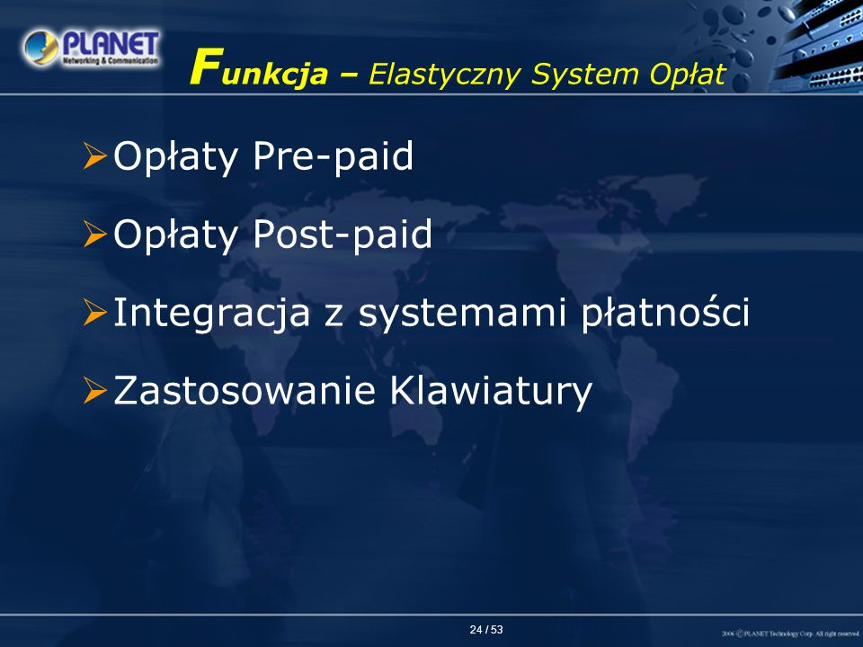 24 / 53 F unkcja – Elastyczny System Opłat Opłaty Pre-paid Opłaty Post-paid Integracja z systemami płatności Zastosowanie Klawiatury