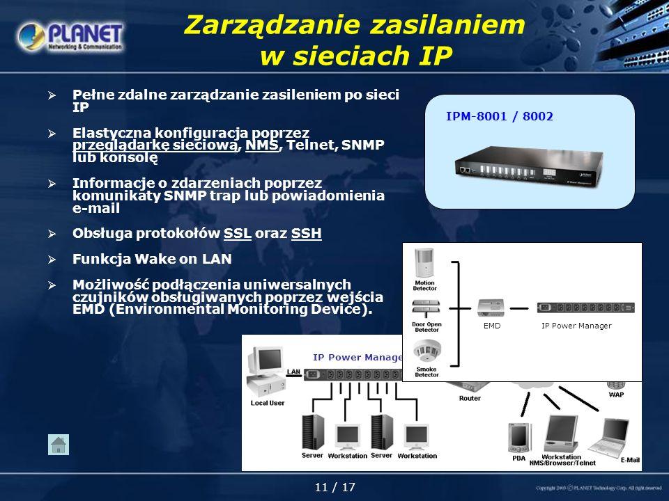 11 / 17 Zarządzanie zasilaniem w sieciach IP Pełne zdalne zarządzanie zasileniem po sieci IP Elastyczna konfiguracja poprzez przeglądarkę sieciową, NMS, Telnet, SNMP lub konsolę Informacje o zdarzeniach poprzez komunikaty SNMP trap lub powiadomienia e-mail Obsługa protokołów SSL oraz SSH Funkcja Wake on LAN Możliwość podłączenia uniwersalnych czujników obsługiwanych poprzez wejścia EMD (Environmental Monitoring Device).
