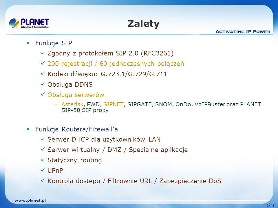 www.planet.pl 5 / 12 Zalety Funkcje SIP Zgodny z protokołem SIP 2.0 (RFC3261) 200 rejestracji / 60 jednoczesnych połączeń Kodeki dźwięku: G.723.1/G.729/G.711 Obsługa DDNS Obsługa serwerów – Asterisk, FWD, SIPNET, SIPGATE, SNOM, OnDo, VoIPBuster oraz PLANET SIP-50 SIP proxy Funkcje Routera/Firewalla Serwer DHCP dla użytkowników LAN Serwer wirtualny / DMZ / Specialne aplikacje Statyczny routing UPnP Kontrola dostępu / Filtrownie URL / Zabezpieczenie DoS