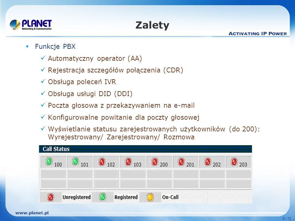 www.planet.pl 6 / 12 Zalety Funkcje PBX Automatyczny operator (AA) Rejestracja szczegółów połączenia (CDR) Obsługa poleceń IVR Obsługa usługi DID (DDI) Poczta głosowa z przekazywaniem na e-mail Konfigurowalne powitanie dla poczty głosowej Wyświetlanie statusu zarejestrowanych użytkowników (do 200): Wyrejestrowany/ Zarejestrowany/ Rozmowa