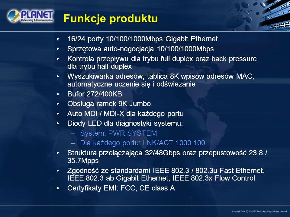 Funkcje produktu 16/24 porty 10/100/1000Mbps Gigabit Ethernet Sprzętowa auto-negocjacja 10/100/1000Mbps Kontrola przepływu dla trybu full duplex oraz back pressure dla trybu half duplex Wyszukiwarka adresów, tablica 8K wpisów adresów MAC, automatyczne uczenie się i odświeżanie Bufor 272/400KB Obsługa ramek 9K Jumbo Auto MDI / MDI-X dla każdego portu Diody LED dla diagnostyki systemu: –System: PWR.SYSTEM –Dla każdego portu: LNK/ACT.1000.100 Struktura przełączająca 32/48Gbps oraz przepustowość 23.8 / 35.7Mpps Zgodność ze standardami IEEE 802.3 / 802.3u Fast Ethernet, IEEE 802.3 ab Gigabit Ethernet, IEEE 802.3x Flow Control Certyfikaty EMI: FCC, CE class A