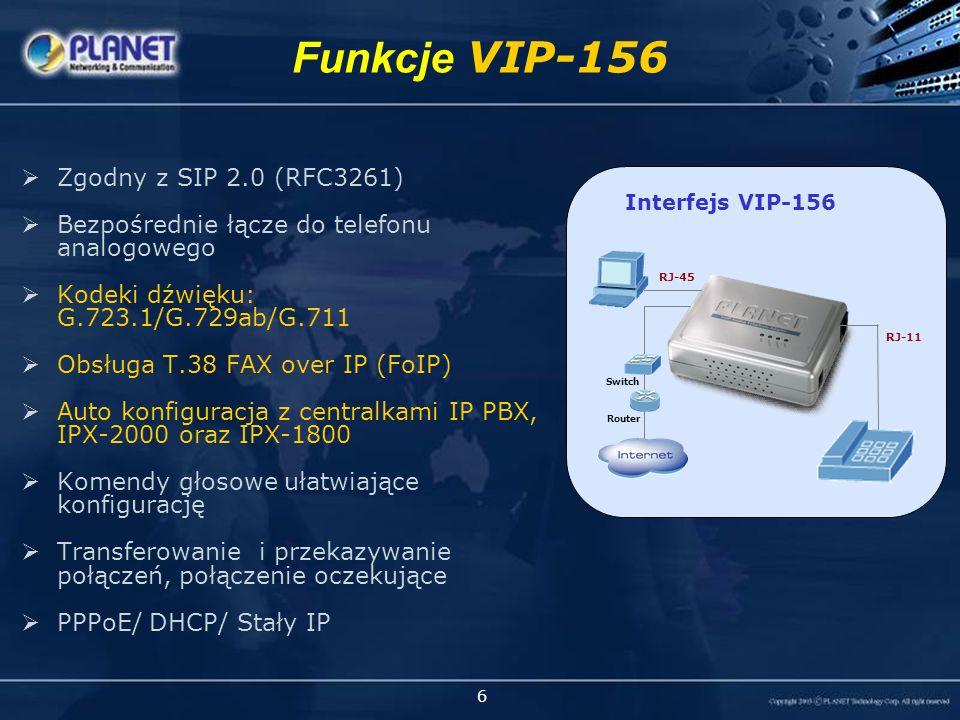 6 Zgodny z SIP 2.0 (RFC3261) Bezpośrednie łącze do telefonu analogowego Kodeki dźwięku: G.723.1/G.729ab/G.711 Obsługa T.38 FAX over IP (FoIP) Auto konfiguracja z centralkami IP PBX, IPX-2000 oraz IPX-1800 Komendy głosowe ułatwiające konfigurację Transferowanie i przekazywanie połączeń, połączenie oczekujące PPPoE/ DHCP/ Stały IP Funkcje VIP-156 VIP-156Interfejs VIP-156 RJ-11 RJ-45 Router Switch