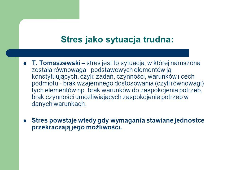 Stres jako sytuacja trudna: T. Tomaszewski – stres jest to sytuacja, w której naruszona została równowaga podstawowych elementów ją konstytuujących, c