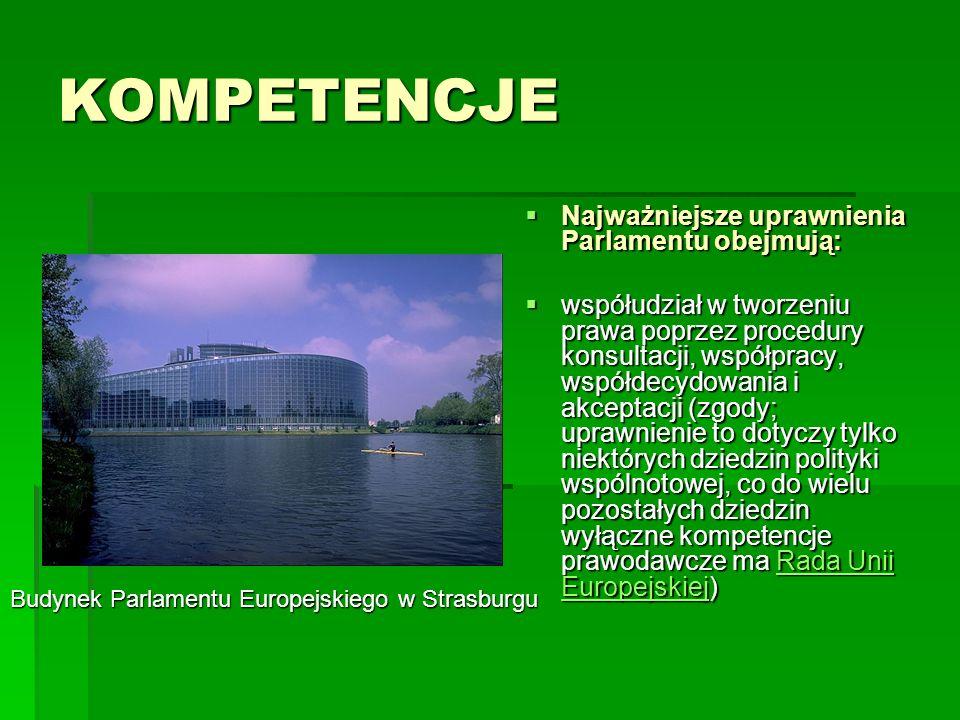 KOMPETENCJE Najważniejsze uprawnienia Parlamentu obejmują: Najważniejsze uprawnienia Parlamentu obejmują: współudział w tworzeniu prawa poprzez procedury konsultacji, współpracy, współdecydowania i akceptacji (zgody; uprawnienie to dotyczy tylko niektórych dziedzin polityki wspólnotowej, co do wielu pozostałych dziedzin wyłączne kompetencje prawodawcze ma Rada Unii Europejskiej) współudział w tworzeniu prawa poprzez procedury konsultacji, współpracy, współdecydowania i akceptacji (zgody; uprawnienie to dotyczy tylko niektórych dziedzin polityki wspólnotowej, co do wielu pozostałych dziedzin wyłączne kompetencje prawodawcze ma Rada Unii Europejskiej)Rada Unii EuropejskiejRada Unii Europejskiej Budynek Parlamentu Europejskiego w Strasburgu