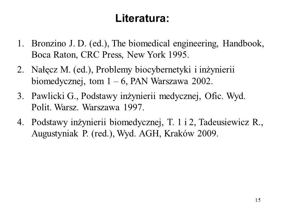 15 Literatura: 1.Bronzino J. D. (ed.), The biomedical engineering, Handbook, Boca Raton, CRC Press, New York 1995. 2.Nałęcz M. (ed.), Problemy biocybe