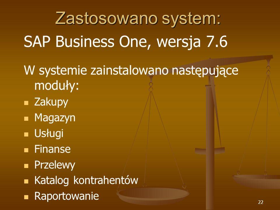 22 Zastosowano system: SAP Business One, wersja 7.6 W systemie zainstalowano następujące moduły: Zakupy Magazyn Usługi Finanse Przelewy Katalog kontra