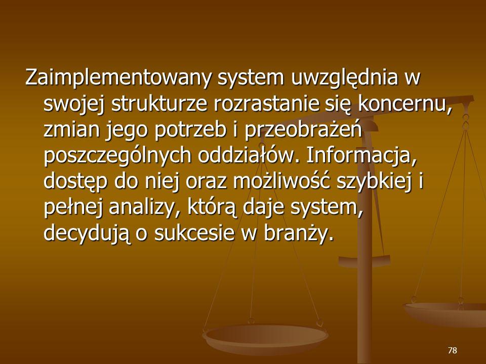 78 Zaimplementowany system uwzględnia w swojej strukturze rozrastanie się koncernu, zmian jego potrzeb i przeobrażeń poszczególnych oddziałów. Informa