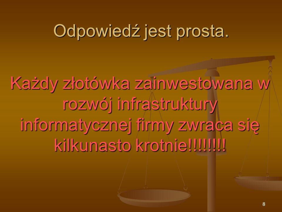 8 Odpowiedź jest prosta. Każdy złotówka zainwestowana w rozwój infrastruktury informatycznej firmy zwraca się kilkunasto krotnie!!!!!!!!