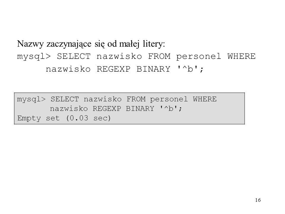 16 Nazwy zaczynające się od małej litery: mysql> SELECT nazwisko FROM personel WHERE nazwisko REGEXP BINARY '^b'; Empty set (0.03 sec)