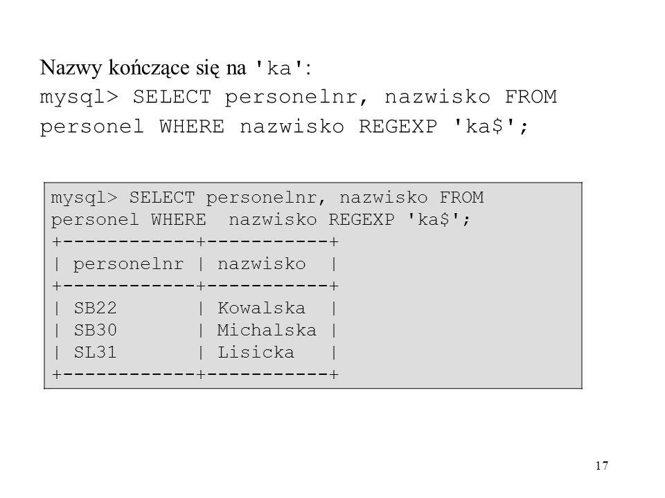 17 Nazwy kończące się na 'ka' : mysql> SELECT personelnr, nazwisko FROM personel WHERE nazwisko REGEXP 'ka$'; +------------+-----------+ | personelnr