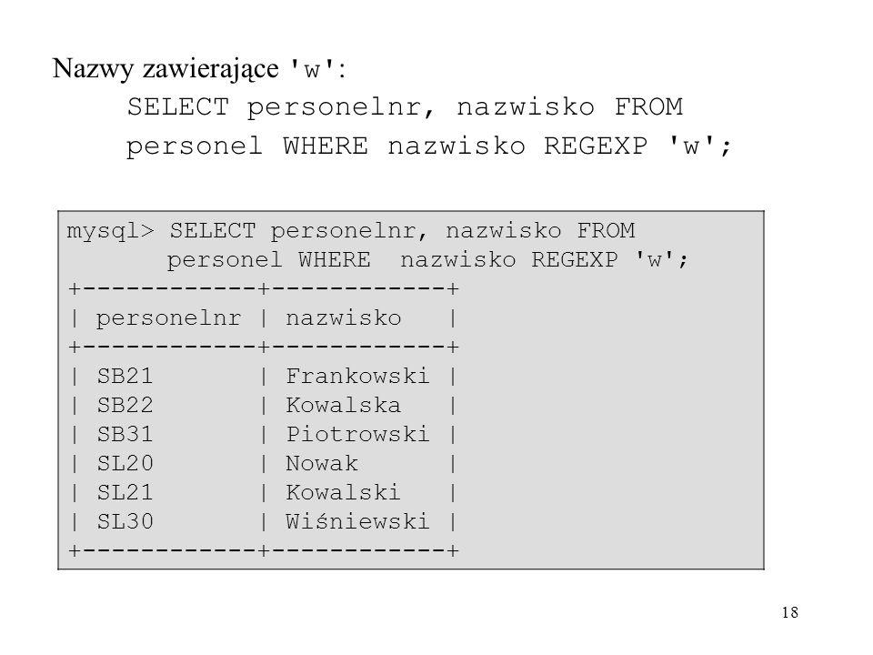 18 Nazwy zawierające 'w' : SELECT personelnr, nazwisko FROM personel WHERE nazwisko REGEXP 'w'; mysql> SELECT personelnr, nazwisko FROM personel WHERE