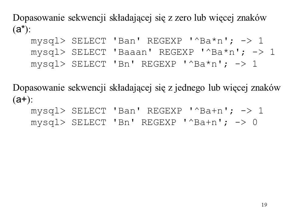 19 Dopasowanie sekwencji składającej się z zero lub więcej znaków ( a* ): mysql> SELECT 'Ban' REGEXP '^Ba*n'; -> 1 mysql> SELECT 'Baaan' REGEXP '^Ba*n